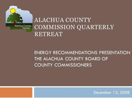ALACHUA COUNTY COMMISSION QUARTERLY RETREAT ENERGY RECOMMENDATIONS PRESENTATION THE ALACHUA COUNTY BOARD OF COUNTY COMMISSIONERS December 12, 2008.