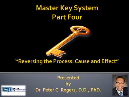 "Presented by Dr. Peter C. Rogers, D.D., PhD.. Reversing The Process: Cause and Effect ""Thought is energy and energy is power"" What you think or do or."
