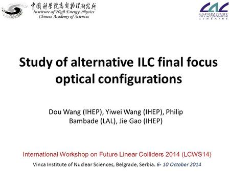 Study of alternative ILC final focus optical configurations Dou Wang (IHEP), Yiwei Wang (IHEP), Philip Bambade (LAL), Jie Gao (IHEP) International Workshop.