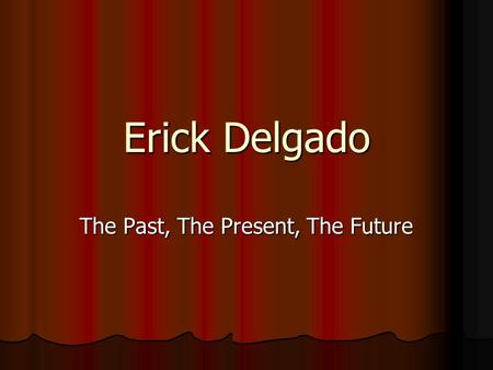 Erick Delgado The Past, The Present, The Future. The Past My name is Erick Delgado. I come from a family that has immigrated to the united states. My.