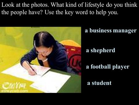 Look at the photos. What kind of lifestyle do you think the people have? Use the key word to help you. a business manager a shepherd a football player.