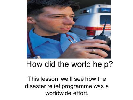 How did the world help? This lesson, we'll see how the disaster relief programme was a worldwide effort.