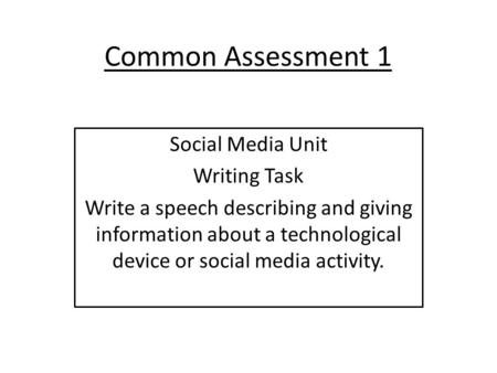 Common Assessment 1 Social Media Unit Writing Task Write a speech describing and giving information about a technological device or social media activity.