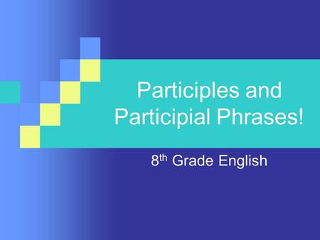 Participles and Participial Phrases! 8 th Grade English.
