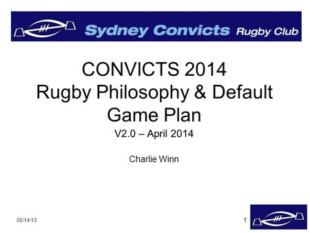 05/14/13 CONVICTS 2014 Rugby Philosophy & Default Game Plan V2.0 – April 2014 Charlie Winn 1.