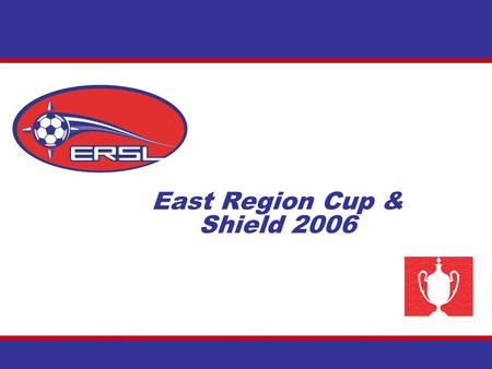 East Region Cup & Shield 2006. Questions on the East Region Cup & Shield Q. What are the ER Cup and Shield? A. Founded in 2004 (ER Cup) and 2005 (ER Shield),