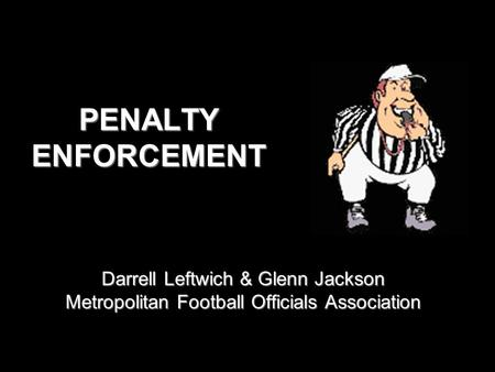 PENALTY ENFORCEMENT Darrell Leftwich & Glenn Jackson Metropolitan Football Officials Association.