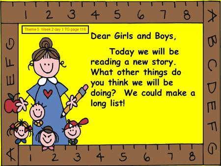 Dear Girls and Boys, Today we will be reading a new story. What other things do you think we will be doing? We could make a long list! Theme 5 Week 2 day.