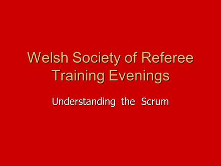 Welsh Society of Referee Training Evenings Understanding the Scrum.