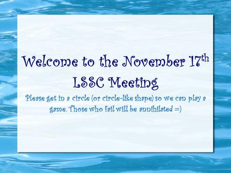 Welcome to the November 17 th LSSC Meeting Please get in a circle (or circle-like shape) so we can play a game. Those who fail will be annihilated =)