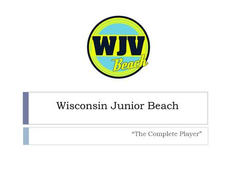 "Wisconsin Junior Beach ""The Complete Player"". Beach Program  The program will be designed to teach and train the skills and techniques required to be."