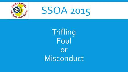 SSOA 2015 Trifling Foul or Misconduct. FOULS A foul is an unfair or unsafe action: 1.Committed by a player 2.Against the opposing team 3.On the field.