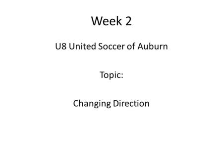 Week 2 U8 United Soccer of Auburn Topic: Changing Direction.