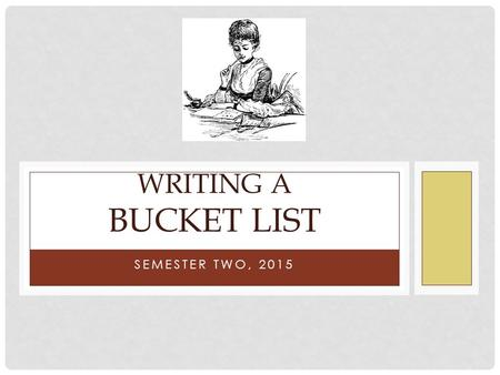 "SEMESTER TWO, 2015 WRITING A BUCKET LIST. WHAT IS ""A BUCKET LIST""? ""Kick the bucket"" is an English idiom ( 成语 ). ""Kick the bucket"" means to die. ""He was."