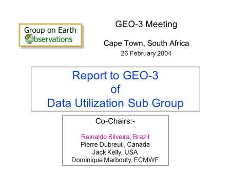 Report to GEO-3 of Data Utilization Sub Group GEO-3 Meeting Cape Town, South Africa 26 February 2004 Co-Chairs:- Reinaldo Silveira, Brazil Pierre Dubreuil,