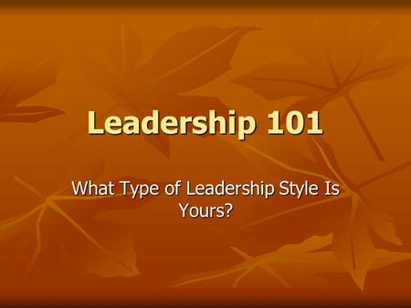 Leadership 101 What Type of Leadership Style Is Yours?