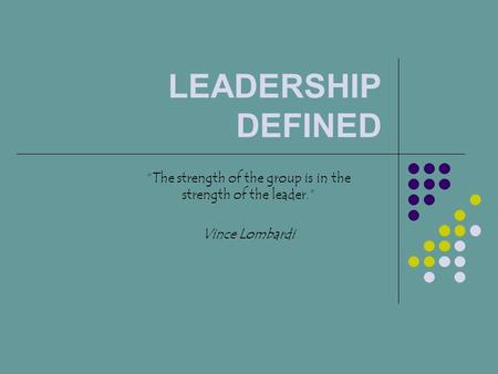 "LEADERSHIP DEFINED ""The strength of the group is in the strength of the leader."" Vince Lombardi."