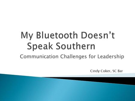 Communication Challenges for Leadership Cindy Coker, SC Bar.