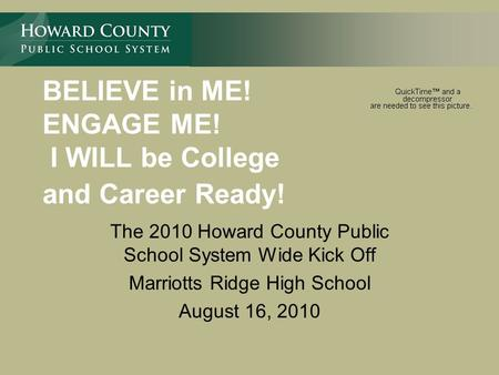 BELIEVE in ME! ENGAGE ME! I WILL be College and Career Ready! The 2010 Howard County Public School System Wide Kick Off Marriotts Ridge High School August.