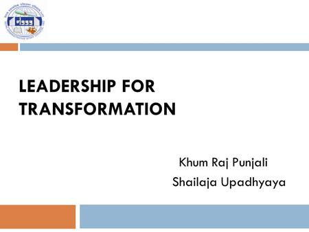 LEADERSHIP FOR TRANSFORMATION Khum Raj Punjali Shailaja Upadhyaya.