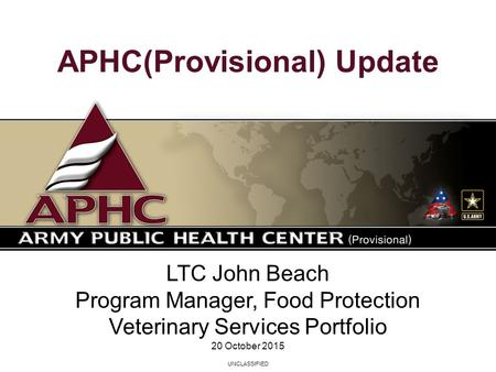 UNCLASSIFIED LTC John Beach Program Manager, Food Protection Veterinary Services Portfolio 20 October 2015 APHC(Provisional) Update.