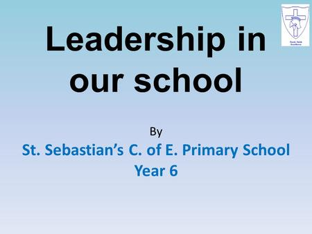 Leadership in our school By St. Sebastian's C. of E. Primary School Year 6.