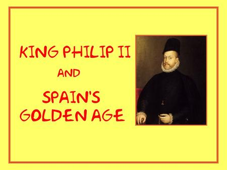 King Philip II and Spain's golden age. Philip II is known for... - ruling over Spain for 42 years during the country's Golden Age (16 th Century) -expanding.