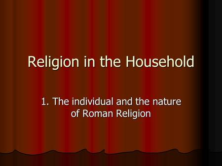 Religion in the Household 1. The individual and the nature of Roman Religion.