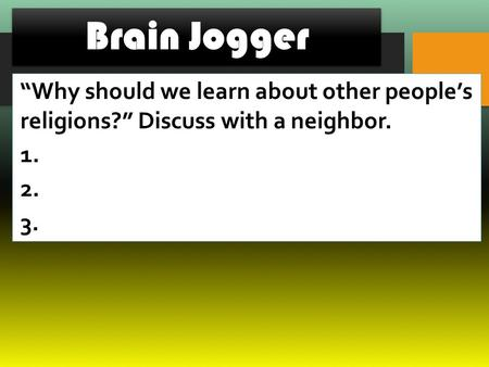 "Brain Jogger ""Why should we learn about other people's religions?"" Discuss with a neighbor. 1. 2. 3."