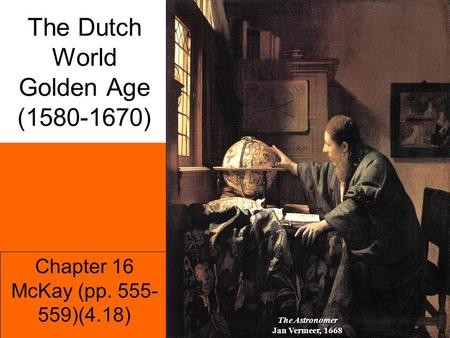 Chapter 16 McKay (pp. 555- 559)(4.18) The Dutch World Golden Age (1580-1670) The Astronomer Jan Vermeer, 1668.