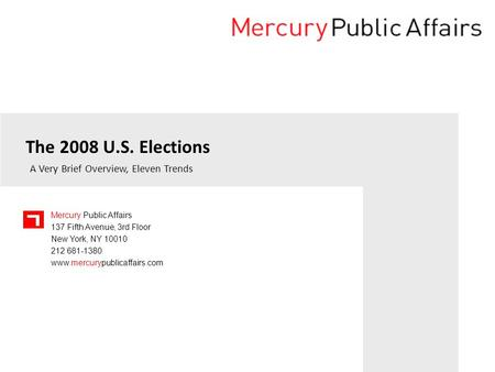 Mercury Public Affairs 137 Fifth Avenue, 3rd Floor New York, NY 10010 212 681-1380 www.mercurypublicaffairs.com The 2008 U.S. Elections A Very Brief Overview,