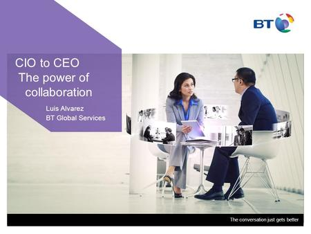 The conversation just gets better CIO to CEO The power of collaboration Luis Alvarez BT Global Services.