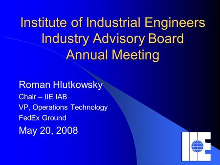 Institute of Industrial Engineers Industry Advisory Board Annual Meeting Roman Hlutkowsky Chair – IIE IAB VP, Operations Technology FedEx Ground May 20,