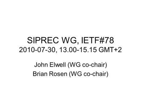 SIPREC WG, IETF#78 2010-07-30, 13.00-15.15 GMT+2 John Elwell (WG co-chair) Brian Rosen (WG co-chair)