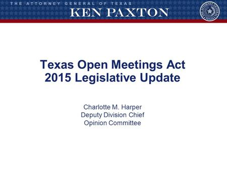 Texas Open Meetings Act 2015 Legislative Update Charlotte M. Harper Deputy Division Chief Opinion Committee.