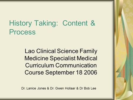 History Taking: Content & Process Lao Clinical Science Family Medicine Specialist Medical Curriculum Communication Course September 18 2006 Dr. Lanice.