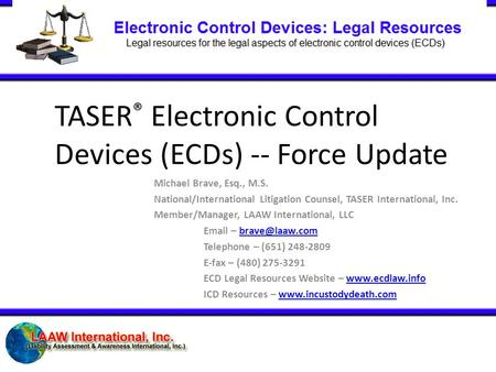 TASER ® Electronic Control Devices (ECDs) -- Force Update Michael Brave, Esq., M.S. National/International Litigation Counsel, TASER International, Inc.