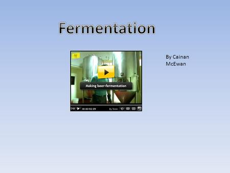 By Cainan McEwan Firstly I am going to show you this video to introduce what fermentation is.