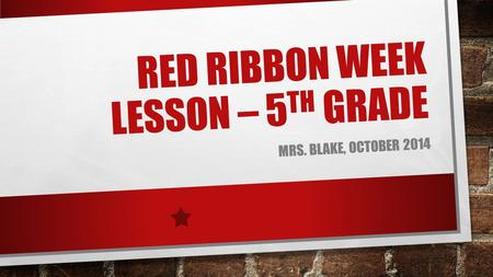 RED RIBBON WEEK LESSON – 5 TH GRADE MRS. BLAKE, OCTOBER 2014.