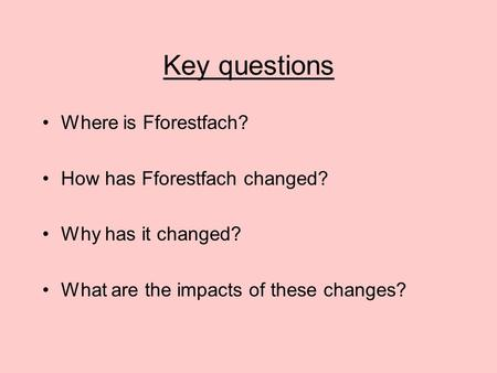 Key questions Where is Fforestfach? How has Fforestfach changed? Why has it changed? What are the impacts of these changes?