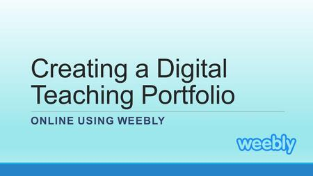 Creating a Digital Teaching Portfolio ONLINE USING WEEBLY.