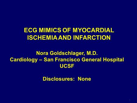 1 Nora Goldschlager, M.D. Cardiology – San Francisco General Hospital UCSF Disclosures: None ECG MIMICS OF MYOCARDIAL ISCHEMIA AND INFARCTION.