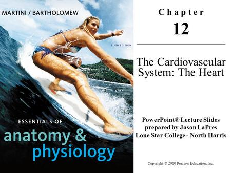 Copyright © 2010 Pearson Education, Inc. C h a p t e r 12 The Cardiovascular System: The Heart PowerPoint® Lecture Slides prepared by Jason LaPres Lone.