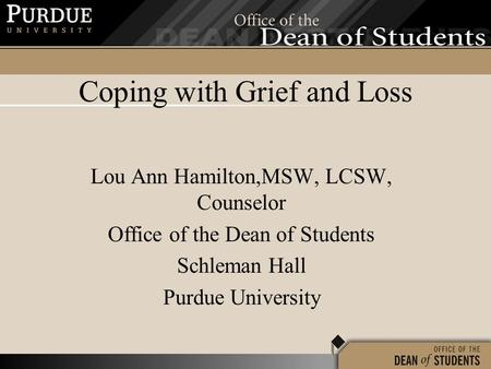 Coping with Grief and Loss Lou Ann Hamilton,MSW, LCSW, Counselor Office of the Dean of Students Schleman Hall Purdue University.