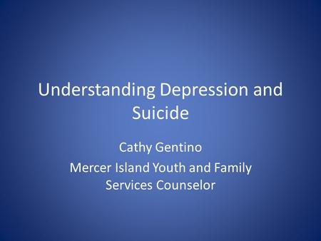 Understanding Depression and Suicide Cathy Gentino Mercer Island Youth and Family Services Counselor.