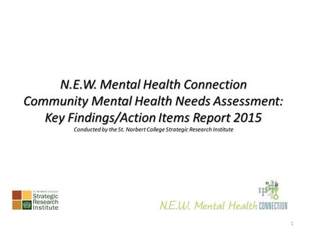 N.E.W. Mental Health Connection Community Mental Health Needs Assessment: Key Findings/Action Items Report 2015 Conducted by the St. Norbert College Strategic.