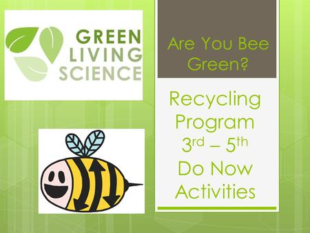 Recycling Program 3 rd – 5 th Do Now Activities Are You Bee Green?