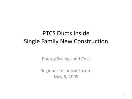 PTCS Ducts Inside Single Family New Construction Energy Savings and Cost Regional Technical Forum May 5, 2009 1.