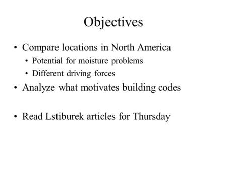 Objectives Compare locations in North America Potential for moisture problems Different driving forces Analyze what motivates building codes Read Lstiburek.