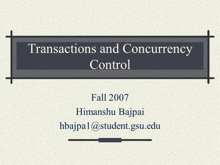 Transactions and Concurrency Control Fall 2007 Himanshu Bajpai